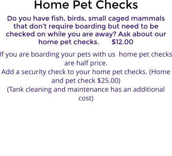 Home Pet Checks Do you have fish, birds, small caged mammals that don't require boarding but need to be checked on while you are away? Ask about our home pet checks.	$12.00 If you are boarding your pets with us  home pet checks are half price. Add a security check to your home pet checks. (Home and pet check $25.00) (Tank cleaning and maintenance has an additional cost)
